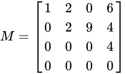 {\displaystyle M={\begin{bmatrix}1&2&0&6\\0&2&9&4\\0&0&0&4\\0&0&0&0\end{bmatrix}}}