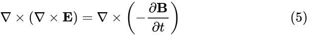 {\displaystyle \nabla \times \left(\nabla \times \mathbf {E} \right)=\nabla \times \left(-{\frac {\partial \mathbf {B} }{\partial t}}\right)\qquad \qquad \qquad \quad \ \ \ (5)\,}