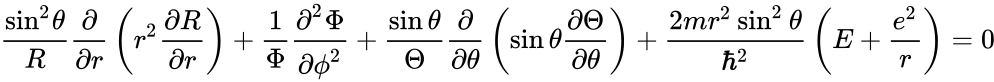 {\displaystyle {\frac {{\sin ^{2}}{\theta }}{R}}{\frac {\partial }{{\partial }r}}\left({r^{2}}{\frac {{\partial }R}{{\partial }r}}\right)+{\frac {1}{\Phi }}{\frac {{{\partial }^{2}}{\Phi }}{{\partial }{{\phi }^{2}}}}+{\frac {\sin \theta }{\Theta }}{\frac {\partial }{{\partial }{\theta }}}\left(\sin \theta {\frac {{\partial }{\Theta }}{{\partial }{\theta }}}\right)+{\frac {2mr^{2}\sin ^{2}\theta }{\hbar ^{2}}}\left(E+{\frac {e^{2}}{r}}\right)=0}