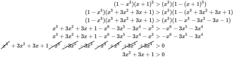 {\displaystyle {\begin{aligned}(1-x^{3})(x+1)^{3}&>(x^{3})(1-(x+1)^{3})\\(1-x^{3})(x^{3}+3x^{2}+3x+1)&>(x^{3})(1-(x^{3}+3x^{2}+3x+1)\\(1-x^{3})(x^{3}+3x^{2}+3x+1)&>(x^{3})(1-x^{3}-3x^{2}-3x-1)\\x^{3}+3x^{2}+3x+1-x^{6}-3x^{5}-3x^{4}-x^{3}&>-x^{6}-3x^{5}-3x^{4}\\x^{3}+3x^{2}+3x+1-x^{6}-3x^{5}-3x^{4}-x^{3}&>-x^{6}-3x^{5}-3x^{4}\\{\cancel {x^{3}}}+3x^{2}+3x+1{\cancel {-x^{6}}}{\cancel {-3x^{5}}}{\cancel {-3x^{4}}}{\cancel {-x^{3}}}{\cancel {+x^{6}}}{\cancel {+3x^{5}}}{\cancel {+3x^{4}}}&>0\\3x^{2}+3x+1&>0\\\end{aligned}}}