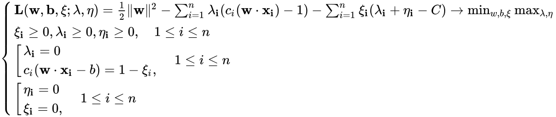 {\displaystyle \left\{{\begin{array}{lcr}\mathbf {L} (\mathbf {w} ,\mathbf {b} ,\mathbf {\xi } ;\mathbf {\lambda } ,\mathbf {\eta } )={\frac {1}{2}}\ \mathbf {w} \ ^{2}-\sum _{i=1}^{n}\mathbf {\lambda _{i}} (c_{i}(\mathbf {w} \cdot \mathbf {x_{i}} )-1)-\sum _{i=1}^{n}\mathbf {\xi _{i}} (\mathbf {\lambda _{i}} +\mathbf {\eta _{i}} -C)\to \min _{w,b,\xi }\max _{\lambda ,\eta }\\\mathbf {\xi _{i}} \geq 0,\mathbf {\lambda _{i}} \geq 0,\mathbf {\eta _{i}} \geq 0,\quad 1\leq i\leq n\\\left[{\begin{array}{lcr}\mathbf {\lambda _{i}} =0\\c_{i}(\mathbf {w} \cdot \mathbf {x_{i}} -b)=1-\xi _{i},\\\end{array}}\right.\quad 1\leq i\leq n\\\left[{\begin{array}{lcr}\mathbf {\eta _{i}} =0\\\mathbf {\xi _{i}} =0,\\\end{array}}\right.\quad 1\leq i\leq n\end{array}}\right.}