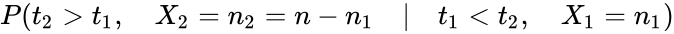 {\displaystyle P(t_{2}>t_{1},\quad X_{2}=n_{2}=n-n_{1}\quad |\quad t_{1}<t_{2},\quad X_{1}=n_{1})}
