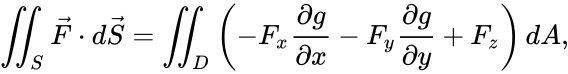 {\displaystyle \iint _{S}{\vec {F}}\cdot d{\vec {S}}=\iint _{D}\left(-F_{x}{\frac {\partial g}{\partial x}}-F_{y}{\frac {\partial g}{\partial y}}+F_{z}\right)dA,}