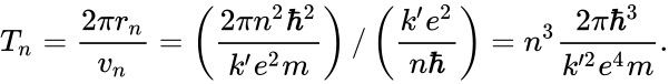 {\displaystyle T_{n}={\frac {2\pi r_{n}}{v_{n}}}=\left({\frac {2\pi n^{2}\hbar ^{2}}{k'e^{2}m}}\right)/\left({\frac {k'e^{2}}{n\hbar }}\right)=n^{3}{\frac {2\pi \hbar ^{3}}{k'^{2}e^{4}m}}.}