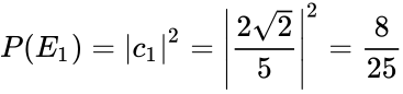 {\displaystyle P(E_{1})={\left c_{1}\right }^{2}={\left {\frac {2{\sqrt {2}}}{5}}\right }^{2}={\frac {8}{25}}}