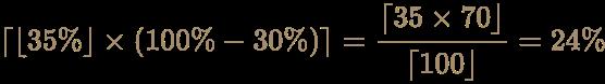 {\displaystyle \color [rgb]{0.6392156862745098,0.5529411764705883,0.42745098039215684}\lceil \lfloor 35\%\rfloor \times (100\%-30\%)\rceil ={\lceil 35\times 70\rfloor  \over \lceil 100\rfloor }=24\%}