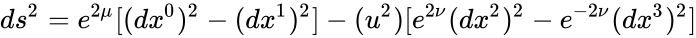 {\displaystyle ds^{2}=e^{2\mu }[(dx^{0})^{2}-(dx^{1})^{2}]-(u^{2})[e^{2\nu }(dx^{2})^{2}-e^{-2\nu }(dx^{3})^{2}]}