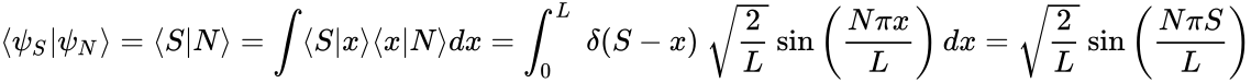 {\displaystyle \langle \psi _{S}|\psi _{N}\rangle =\langle S|N\rangle =\int \langle S|x\rangle \langle x|N\rangle dx=\int _{0}^{L}~\delta (S-x)~{\sqrt {\frac {2}{L}}}~{\rm {sin}}\left({\frac {N\pi x}{L}}\right)dx={\sqrt {\frac {2}{L}}}~{\rm {sin}}\left({\frac {N\pi S}{L}}\right)}