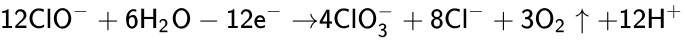 {\displaystyle {\mathsf {12ClO^{-}+6H_{2}O-12e^{-}\ {\xrightarrow {}}4ClO_{3}^{-}+8Cl^{-}+3O_{2}\uparrow +12H^{+}}}}