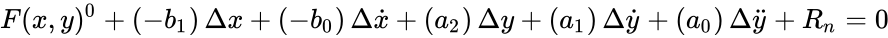 {\displaystyle F(x,y)^{0}+\left(-b_{1}\right)\Delta x+\left(-b_{0}\right)\Delta {\dot {x}}+\left(a_{2}\right)\Delta y+\left(a_{1}\right)\Delta {\dot {y}}+\left(a_{0}\right)\Delta {\ddot {y}}+R_{n}=0}