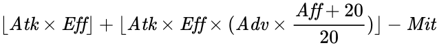 {\displaystyle \lfloor {\mathit {Atk}}\times {\mathit {Eff}}\rfloor +\lfloor {\mathit {Atk}}\times {\mathit {Eff}}\times ({\mathit {Adv}}\times {\frac {{\mathit {Aff}}+20}{20}})\rfloor -{\mathit {Mit}}}