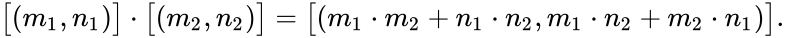 {\displaystyle {\bigl [}(m_{1},n_{1}){\bigr ]}\cdot {\bigl [}(m_{2},n_{2}){\bigr ]}={\bigl [}(m_{1}\cdot m_{2}+n_{1}\cdot n_{2},m_{1}\cdot n_{2}+m_{2}\cdot n_{1}){\bigr ]}.}
