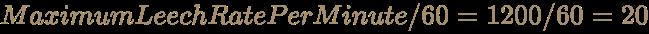 \color [rgb]{0.6392156862745098,0.5529411764705883,0.42745098039215684}MaximumLeechRatePerMinute/60=1200/60=20
