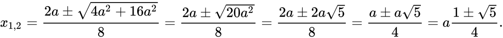 {\displaystyle x_{1,2}={\frac {2a\pm {\sqrt {4a^{2}+16a^{2}}}}{8}}={\frac {2a\pm {\sqrt {20a^{2}}}}{8}}={\frac {2a\pm 2a{\sqrt {5}}}{8}}={\frac {a\pm a{\sqrt {5}}}{4}}=a{\frac {1\pm {\sqrt {5}}}{4}}.}
