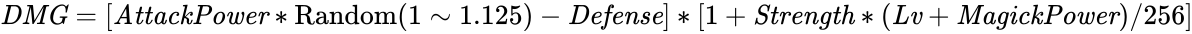 {\displaystyle {\it {DMG}}=[{\it {AttackPower}}*{\rm {Random}}(1\sim 1.125)-{\it {Defense}}]*[1+{\it {Strength}}*({\it {Lv}}+{\it {MagickPower}})/256]}