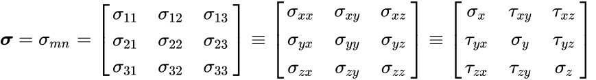 {\displaystyle {\boldsymbol {\sigma }}=\sigma _{mn}=\left[{\begin{matrix}\sigma _{11}&\sigma _{12}&\sigma _{13}\\\sigma _{21}&\sigma _{22}&\sigma _{23}\\\sigma _{31}&\sigma _{32}&\sigma _{33}\\\end{matrix}}\right]\equiv \left[{\begin{matrix}\sigma _{xx}&\sigma _{xy}&\sigma _{xz}\\\sigma _{yx}&\sigma _{yy}&\sigma _{yz}\\\sigma _{zx}&\sigma _{zy}&\sigma _{zz}\\\end{matrix}}\right]\equiv \left[{\begin{matrix}\sigma _{x}&\tau _{xy}&\tau _{xz}\\\tau _{yx}&\sigma _{y}&\tau _{yz}\\\tau _{zx}&\tau _{zy}&\sigma _{z}\\\end{matrix}}\right]\,\!}