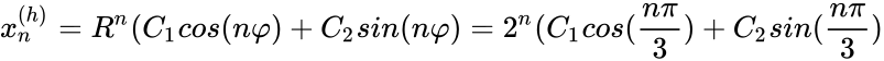 {\displaystyle x_{n}^{(h)}=R^{n}(C_{1}cos(n\varphi )+C_{2}sin(n\varphi )=2^{n}(C_{1}cos({\frac {n\pi }{3}})+C_{2}sin({\frac {n\pi }{3}})}