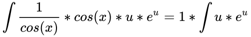 {\displaystyle {\begin{aligned}\int {\frac {1}{cos(x)}}*cos(x)*u*e^{u}=1*\int u*e^{u}\end{aligned}}}