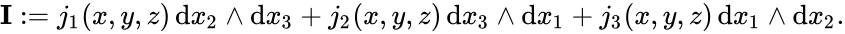 {\displaystyle \mathbf {I} :=j_{1}(x,y,z)\,{\rm {d}}x_{2}\wedge {\rm {d}}x_{3}+j_{2}(x,y,z)\,{\rm {d}}x_{3}\wedge {\rm {d}}x_{1}+j_{3}(x,y,z)\,{\rm {d}}x_{1}\wedge {\rm {d}}x_{2}.}