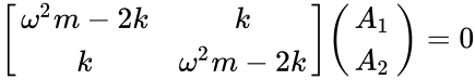 {\displaystyle {\begin{bmatrix}\omega ^{2}m-2k&k\\k&\omega ^{2}m-2k\end{bmatrix}}{\begin{pmatrix}A_{1}\\A_{2}\end{pmatrix}}=0}