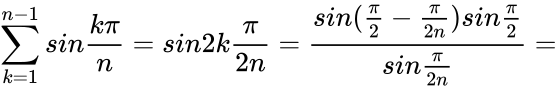 {\displaystyle \sum _{k=1}^{n-1}sin{\frac {k\pi }{n}}=sin2k{\frac {\pi }{2n}}={\frac {sin({\frac {\pi }{2}}-{\frac {\pi }{2n}})sin{\frac {\pi }{2}}}{sin{\frac {\pi }{2n}}}}=}