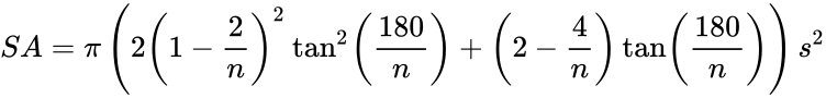 {\displaystyle SA=\pi \left(2\left(1-{\frac {2}{n}}\right)^{2}\tan ^{2}\left({\frac {180}{n}}\right)+\left(2-{\frac {4}{n}}\right)\tan \left({\frac {180}{n}}\right)\right)s^{2}}