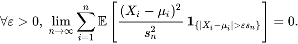 {\displaystyle \forall \varepsilon >0,\;\lim \limits _{n\to \infty }\sum \limits _{i=1}^{n}\mathbb {E} \left[{\frac {(X_{i}-\mu _{i})^{2}}{s_{n}^{2}}}\,\mathbf {1} _{\{|X_{i}-\mu _{i}|>\varepsilon s_{n}\}}\right]=0.}