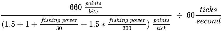 {\displaystyle {{\frac {660~{\frac {points}{bite}}}{(1.5+1+{\frac {fishing~power}{30}}+1.5*{\frac {fishing~power}{300}})~{\frac {points}{tick}}}}~\div ~60{\frac {ticks}{second}}}}