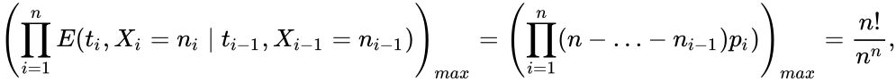 {\displaystyle \left(\prod _{i=1}^{n}E(t_{i},X_{i}=n_{i}\mid t_{i-1},X_{i-1}=n_{i-1})\right)_{max}=\left(\prod _{i=1}^{n}(n-\ldots -n_{i-1})p_{i})\right)_{max}={\frac {n!}{n^{n}}},}