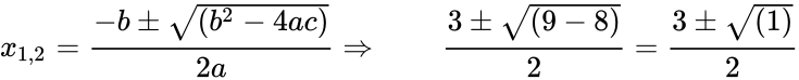 {\displaystyle x_{1,2}={\frac {-b\pm {\sqrt {(b^{2}-4ac)}}}{2a}}\Rightarrow \qquad {\frac {3\pm {\sqrt {(9-8)}}}{2}}={\frac {3\pm {\sqrt {(1)}}}{2}}}