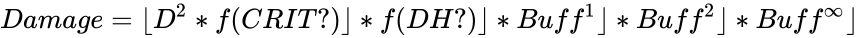 {\displaystyle Damage=\lfloor D^{2}*f(CRIT?)\rfloor *f(DH?)\rfloor *Buff^{1}\rfloor *Buff^{2}\rfloor *Buff^{\text{∞}}\rfloor }