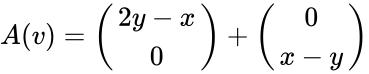 {\displaystyle A(v)={\begin{pmatrix}2y-x\\0\end{pmatrix}}+{\begin{pmatrix}0\\x-y\end{pmatrix}}}