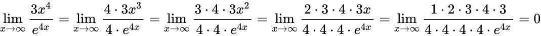 {\displaystyle \lim _{x\to \infty }{\frac {3x^{4}}{e^{4x}}}=\lim _{x\to \infty }{\frac {4\cdot 3x^{3}}{4\cdot e^{4x}}}=\lim _{x\to \infty }{\frac {3\cdot 4\cdot 3x^{2}}{4\cdot 4\cdot e^{4x}}}=\lim _{x\to \infty }{\frac {2\cdot 3\cdot 4\cdot 3x}{4\cdot 4\cdot 4\cdot e^{4x}}}=\lim _{x\to \infty }{\frac {1\cdot 2\cdot 3\cdot 4\cdot 3}{4\cdot 4\cdot 4\cdot 4\cdot e^{4x}}}=0}