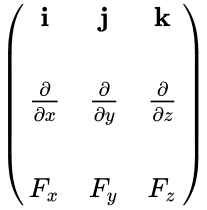 {\displaystyle {\begin{pmatrix}\mathbf {i} &\mathbf {j} &\mathbf {k} \\\\{\frac {\partial }{\partial x}}&{\frac {\partial }{\partial y}}&{\frac {\partial }{\partial z}}\\\\F_{x}&F_{y}&F_{z}\end{pmatrix}}}