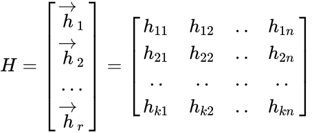 {\displaystyle H={\begin{bmatrix}{\overrightarrow {h}}_{1}\\{\overrightarrow {h}}_{2}\\...\\{\overrightarrow {h}}_{r}\\\end{bmatrix}}={\begin{bmatrix}h_{11}&h_{12}&..&h_{1n}\\h_{21}&h_{22}&..&h_{2n}\\..&..&..&..\\h_{k1}&h_{k2}&..&h_{kn}\\\end{bmatrix}}}