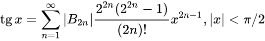 {\displaystyle \operatorname {tg} x=\sum _{n=1}^{\infty }|B_{2n}|{\frac {2^{2n}(2^{2n}-1)}{(2n)!}}x^{2n-1},|x|<\pi /2}