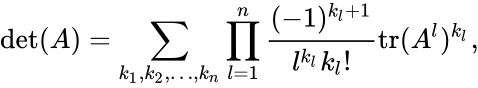 {\displaystyle \det(A)=\sum _{k_{1},k_{2},\ldots ,k_{n}}\prod _{l=1}^{n}{\frac {(-1)^{k_{l}+1}}{l^{k_{l}}k_{l}!}}\mathrm {tr} (A^{l})^{k_{l}},}