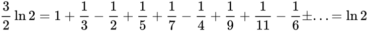 {\displaystyle {\frac {3}{2}}\ln 2=1+{\frac {1}{3}}-{\frac {1}{2}}+{\frac {1}{5}}+{\frac {1}{7}}-{\frac {1}{4}}+{\frac {1}{9}}+{\frac {1}{11}}-{\frac {1}{6}}\pm ...=\ln 2}