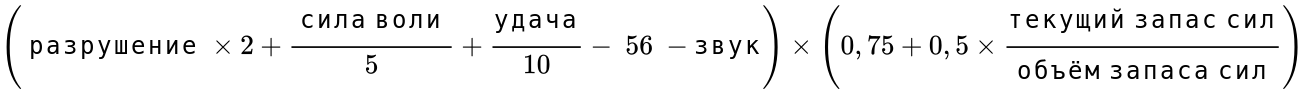 {\displaystyle \left({\text{ разрушение }}\times 2+{\frac {\text{ сила воли }}{5}}+{\frac {\text{удача}}{10}}-{\text{ 56 }}-{\text{звук}}\right)\times \left(0,75+0,5\times {\frac {\text{текущий запас сил}}{\text{объём запаса сил}}}\right)}