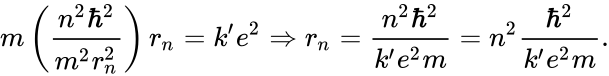 {\displaystyle m\left({\frac {n^{2}\hbar ^{2}}{m^{2}r_{n}^{2}}}\right)r_{n}=k'e^{2}\Rightarrow r_{n}={\frac {n^{2}\hbar ^{2}}{k'e^{2}m}}=n^{2}{\frac {\hbar ^{2}}{k'e^{2}m}}.}