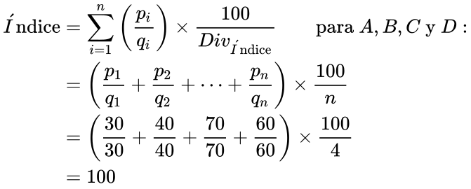 {\displaystyle {\begin{aligned}{\acute {I}}{\text{ndice}}&=\sum _{i=1}^{n}\left({\frac {p_{i}}{q_{i}}}\right)\times {\frac {100}{{Div}_{{\acute {I}}{\text{ndice}}}}}\qquad {\text{para }}{A,B,C}{\text{ y }}{D:}\\&=\left({\frac {p_{1}}{q_{1}}}+{\frac {p_{2}}{q_{2}}}+\dots +{\frac {p_{n}}{q_{n}}}\right)\times {\frac {100}{n}}\\&=\left({\frac {30}{30}}+{\frac {40}{40}}+{\frac {70}{70}}+{\frac {60}{60}}\right)\times {\frac {100}{4}}\\&=100\end{aligned}}}