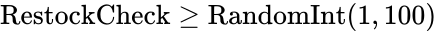 {\displaystyle {\text{RestockCheck}}\geq {\text{RandomInt}}(1,100)}