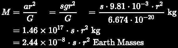 {\displaystyle \color {white}\pagecolor {black}{\begin{aligned}M&={\dfrac {ar^{2}}{G}}\quad ={\dfrac {sgr^{2}}{G}}\quad ={\dfrac {s\cdot 9.81\cdot 10^{-3}\cdot r^{2}}{6.674\cdot 10^{-20}}}\;{\mbox{kg}}\\&={1.46\times 10^{17}\cdot s\cdot r^{2}}\;{\mbox{kg}}\\&={2.44\times 10^{-8}\cdot s\cdot r^{2}}\;{\mbox{Earth Masses}}\end{aligned}}}