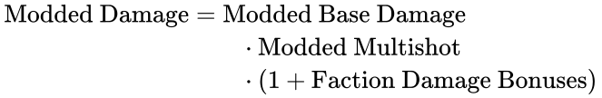 {\displaystyle {\begin{aligned}{\text{Modded Damage}}&={\text{Modded Base Damage}}\\&\qquad \cdot {\text{Modded Multishot}}\\&\qquad \cdot (1+{\text{Faction Damage Bonuses}})\end{aligned}}}