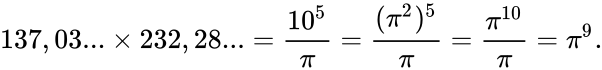 {\displaystyle 137,03...\times 232,28...={\frac {10^{5}}{\pi }}={\frac {(\pi ^{2})^{5}}{\pi }}={\frac {\pi ^{10}}{\pi }}=\pi ^{9}.}