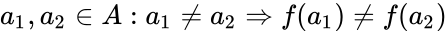 {\displaystyle a_{1},a_{2}\in A:a_{1}\neq a_{2}\Rightarrow f(a_{1})\neq f(a_{2})}