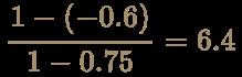 \color [rgb]{0.6392156862745098,0.5529411764705883,0.42745098039215684}{\begin{aligned}{{1-(-0.6)} \over {1-0.75}}&=6.4\end{aligned}}