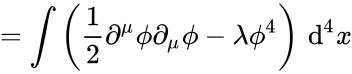{\displaystyle =\int \left({\frac {1}{2}}\partial ^{\mu }\phi \partial _{\mu }\phi -\lambda \phi ^{4}\right)\,\mathrm {d} ^{4}x}