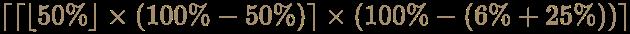 {\displaystyle \color [rgb]{0.6392156862745098,0.5529411764705883,0.42745098039215684}\lceil \lceil \lfloor 50\%\rfloor \times (100\%-50\%)\rceil \times (100\%-(6\%+25\%))\rceil }