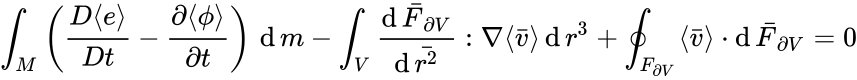 {\displaystyle \int _{M}\left({\frac {D\langle e\rangle }{Dt}}-{\frac {\partial \langle \phi \rangle }{\partial t}}\right)\,\operatorname {d} m-\int _{V}{\frac {\operatorname {d} {\bar {F}}_{\partial V}}{\operatorname {d} {\bar {r^{2}}}}}:\nabla \langle {\bar {v}}\rangle \operatorname {d} r^{3}+\oint _{F_{\partial V}}\langle {\bar {v}}\rangle \cdot \operatorname {d} {\bar {F}}_{\partial V}=0}